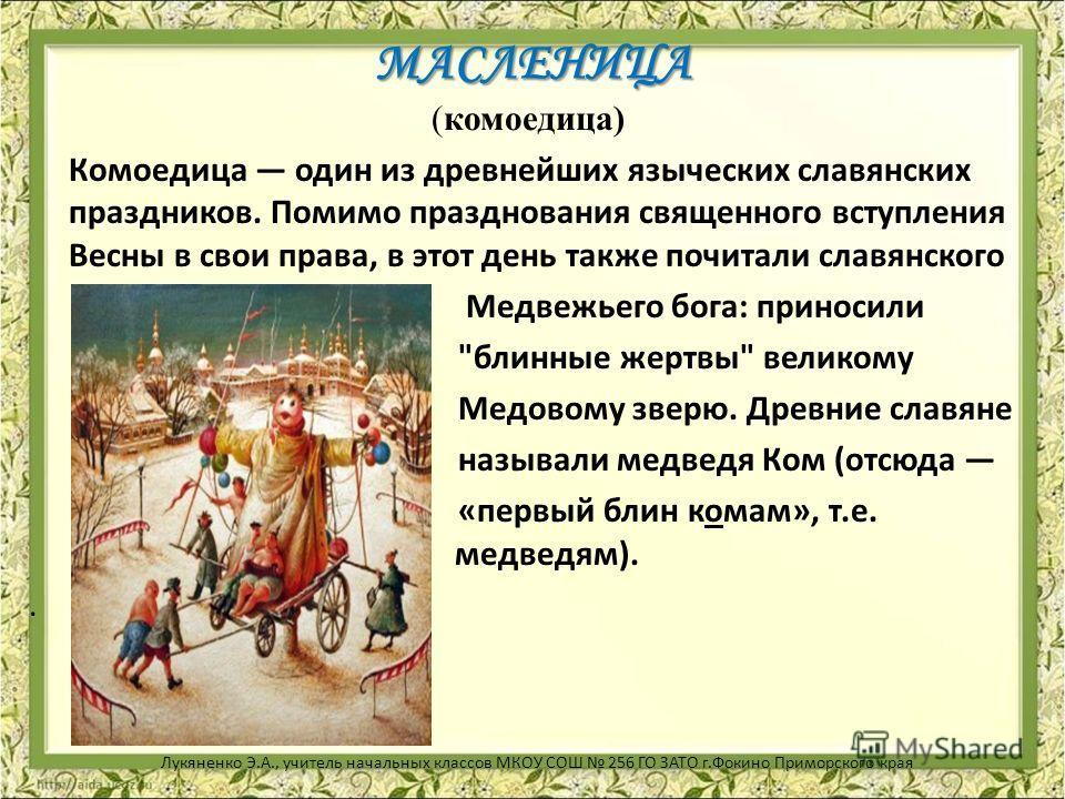 МАСЛЕНИЦА МАСЛЕНИЦА (комоедица) Комоедица один из древнейших языческих славянских праздников. Помимо празднования священного вступления Весны в свои права, в этот день также почитали славянского Медвежьего бога: приносили