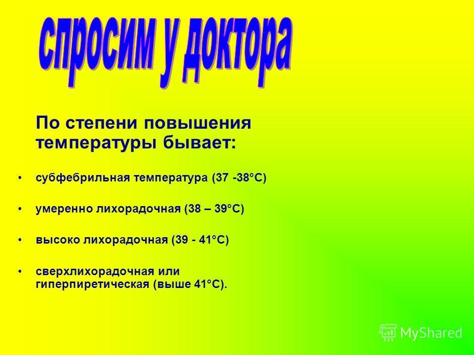 По степени повышения температуры бывает: субфебрильная температура (37 -38°С) умеренно лихорадочная (38 – 39°С) высоко лихорадочная (39 - 41°С) сверхлихорадочная или гиперпиретическая (выше 41°С).