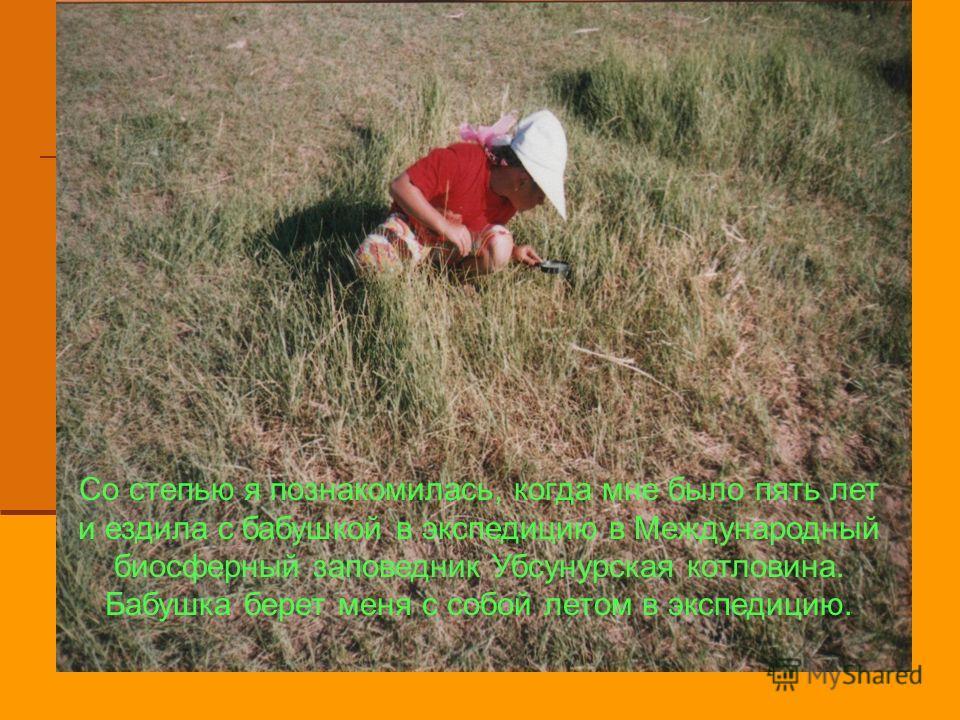 Со степью я познакомилась, когда мне было пять лет и ездила с бабушкой в экспедицию в Международный биосферный заповедник Убсунурская котловина. Бабушка берет меня с собой летом в экспедицию.