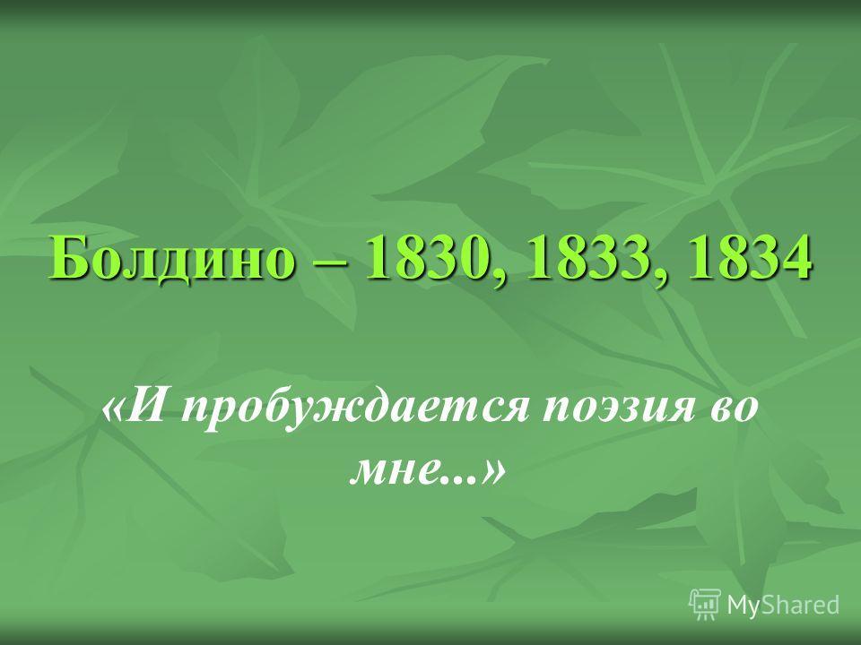 Болдино – 1830, 1833, 1834 «И пробуждается поэзия во мне...»