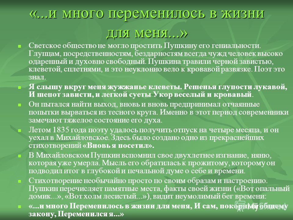 «...и много переменилось в жизни для меня...» Светское общество не могло простить Пушкину его гениальности. Глупцам, посредственностям, бездарностям всегда чужд человек высоко одаренный и духовно свободный. Пушкина травили черной завистью, клеветой,