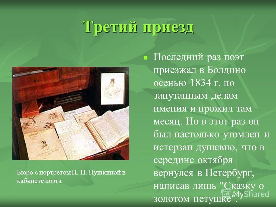 Третий приезд Последний раз поэт приезжал в Болдино осенью 1834 г. по запутанным делам имения и прожил там месяц. Но в этот раз он был настолько утомлен и истерзан душевно, что в середине октября вернулся в Петербург, написав лишь