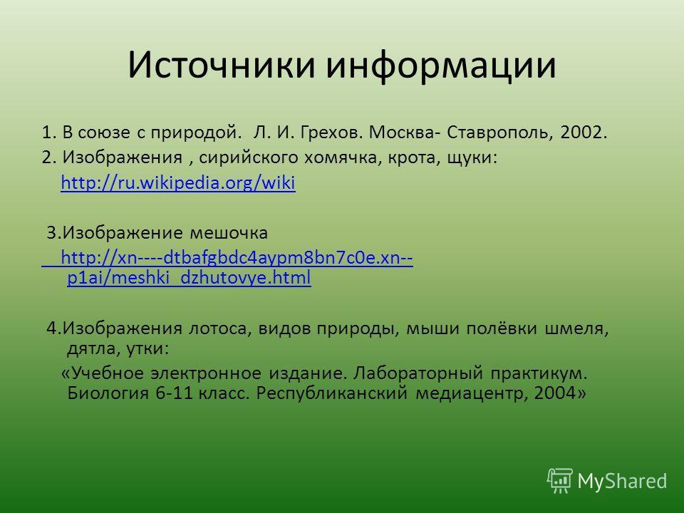 Источники информации 1. В союзе с природой. Л. И. Грехов. Москва- Ставрополь, 2002. 2. Изображения, сирийского хомячка, крота, щуки: http://ru.wikipedia.org/wiki 3.Изображение мешочка http://xn----dtbafgbdc4aypm8bn7c0e.xn-- p1ai/meshki_dzhutovye.html