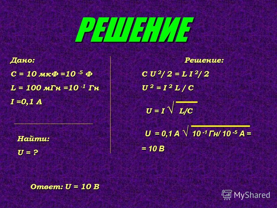 РЕШЕНИЕ Дано: С = 10 мкФ =10 -5 Ф L = 100 мГн =10 -1 Гн I =0,1 А Найти: U = ? Решение: C U 2 / 2 = L I 2 / 2 U 2 = I 2 L / C U = I L/C U = I L/C U = 0,1 А 10 -1 Гн/ 10 -5 A = U = 0,1 А 10 -1 Гн/ 10 -5 A = = 10 В Ответ: U = 10 В
