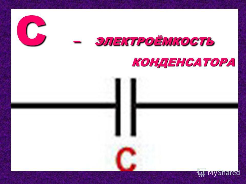 C – ЭЛЕКТРОЁМКОСТЬ КОНДЕНСАТОРА