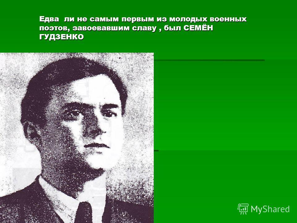 Едва ли не самым первым из молодых военных поэтов, завоевавшим славу, был СЕМЁН ГУДЗЕНКО