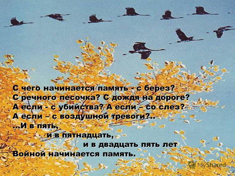 С чего начинается память - с берез? С речного песочка? С дождя на дороге? А если - с убийства? А если – со слез? А если – с воздушной тревоги?.. …И в пять, и в пятнадцать, и в двадцать пять лет Войной начинается память.