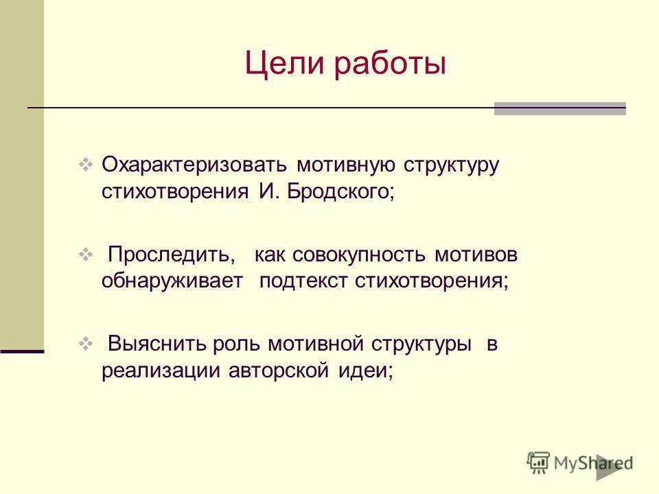 Цели работы Охарактеризовать мотивную структуру стихотворения И. Бродского; Проследить, как совокупность мотивов обнаруживает подтекст стихотворения; Выяснить роль мотивной структуры в реализации авторской идеи;