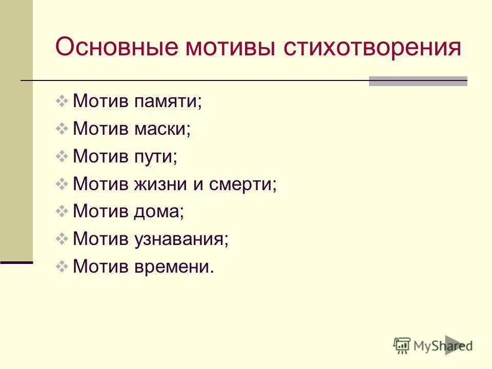 Основные мотивы стихотворения Мотив памяти; Мотив маски; Мотив пути; Мотив жизни и смерти; Мотив дома; Мотив узнавания; Мотив времени.