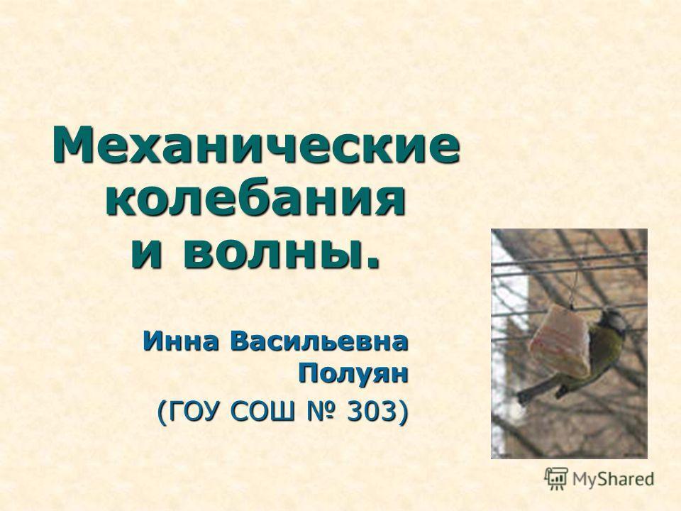 Механические колебания и волны. Инна Васильевна Полуян (ГОУ СОШ 303)