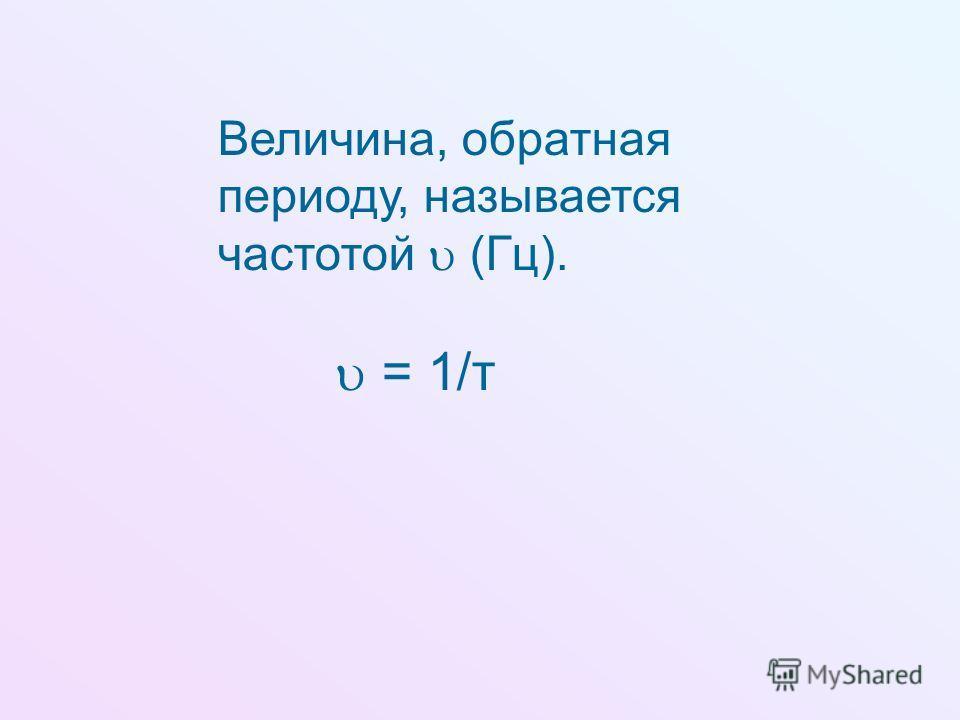 Величина, обратная периоду, называется частотой (Гц). = 1/т