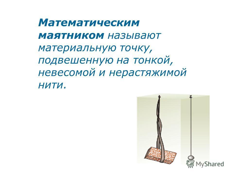 Математическим маятником называют материальную точку, подвешенную на тонкой, невесомой и нерастяжимой нити.