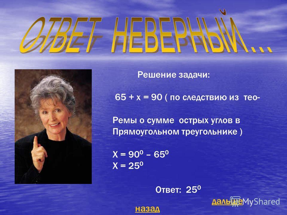 Решение задачи: 65 + х = 90 ( по следствию из тео- Ремы о сумме острых углов в Прямоугольном треугольнике ) Х = 90 0 – 65 0 Х = 25 0 Ответ: 25 0 назад дальше