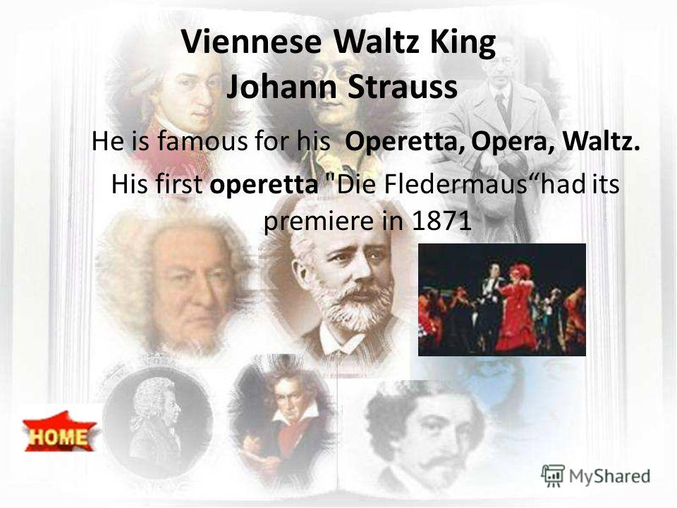 Viennese Waltz King Johann Strauss He is famous for his Operetta, Opera, Waltz. His first operetta Die Fledermaushad its premiere in 1871