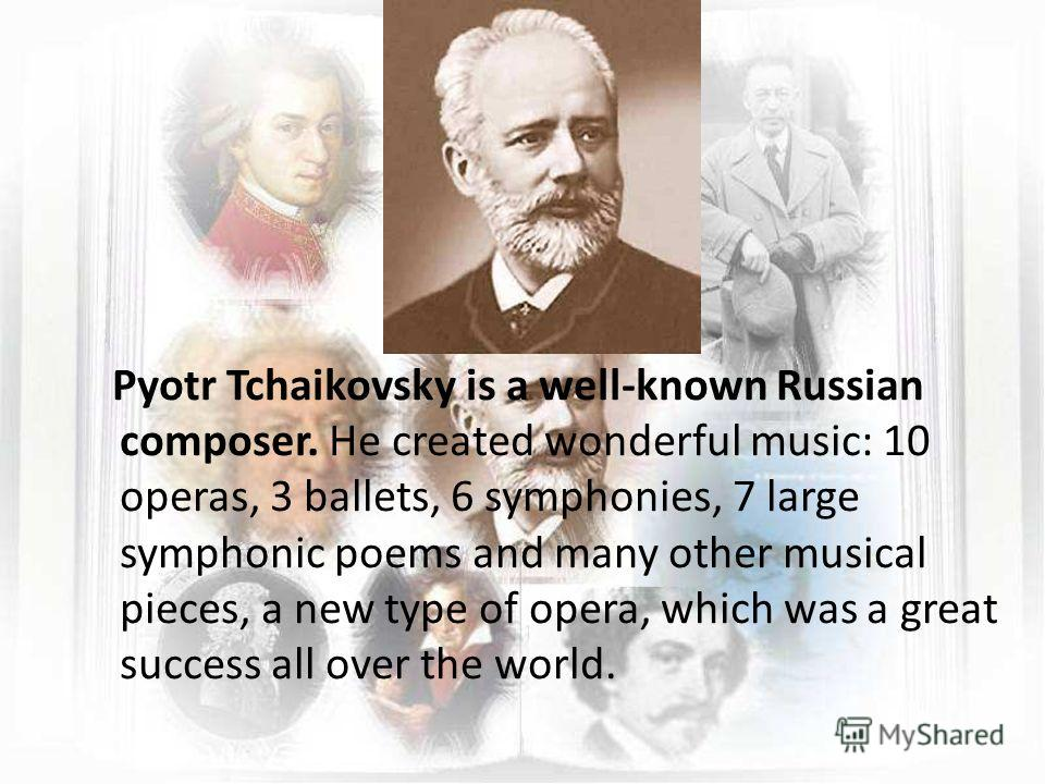 Pyotr Tchaikovsky is a well-known Russian composer. He created wonderful music: 10 operas, 3 ballets, 6 symphonies, 7 large symphonic poems and many other musical pieces, a new type of opera, which was a great success all over the world.