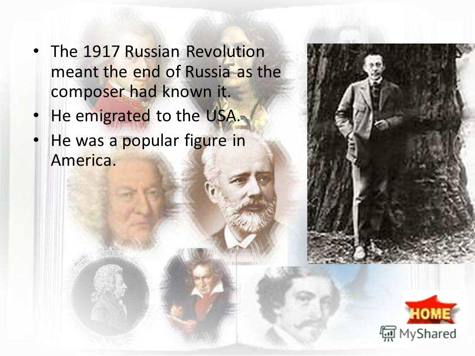 The 1917 Russian Revolution meant the end of Russia as the composer had known it. He emigrated to the USA. He was a popular figure in America.
