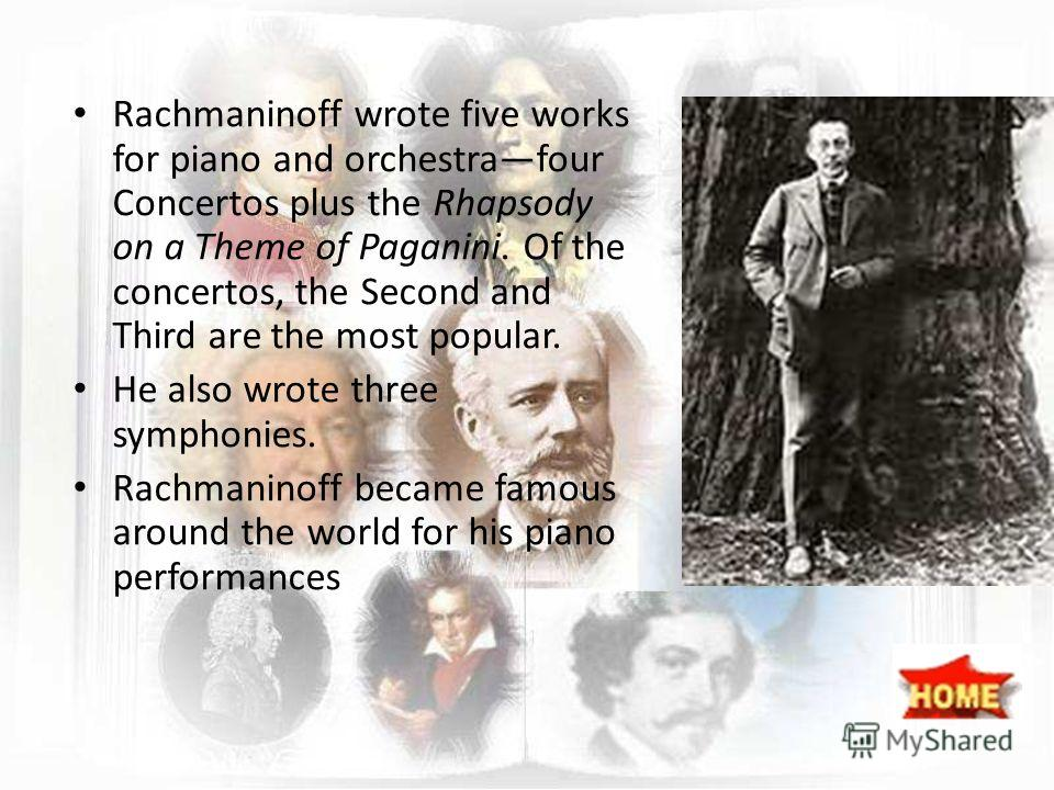 Rachmaninoff wrote five works for piano and orchestrafour Concertos plus the Rhapsody on a Theme of Paganini. Of the concertos, the Second and Third are the most popular. He also wrote three symphonies. Rachmaninoff became famous around the world for