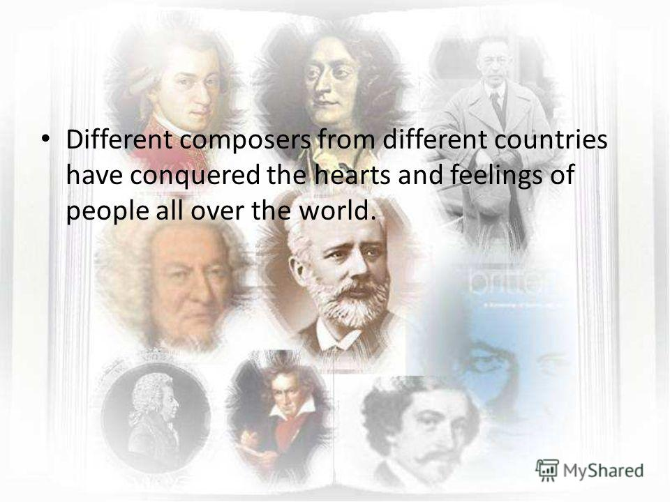 Different composers from different countries have conquered the hearts and feelings of people all over the world.