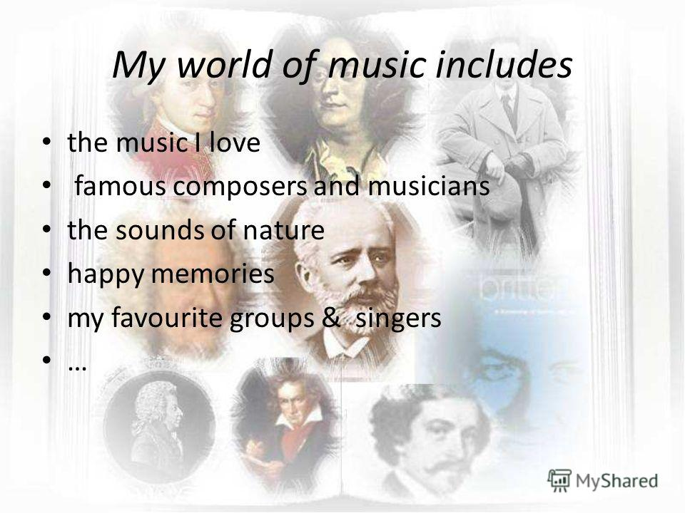 My world of music includes the music I love famous composers and musicians the sounds of nature happy memories my favourite groups & singers …