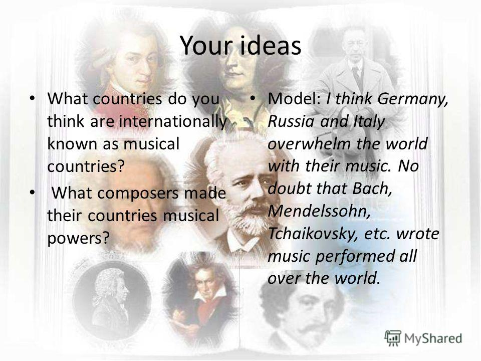 Your ideas What countries do you think are internationally known as musical countries? What composers made their countries musical powers? Model: I think Germany, Russia and Italy overwhelm the world with their music. No doubt that Bach, Mendelssohn,