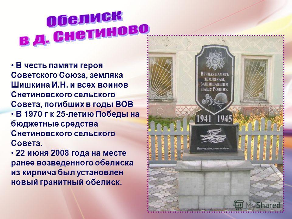 В честь памяти героя Советского Союза, земляка Шишкина И.Н. и всех воинов Снетиновского сельского Совета, погибших в годы ВОВ В 1970 г к 25-летию Победы на бюджетные средства Снетиновского сельского Совета. 22 июня 2008 года на месте ранее возведенно