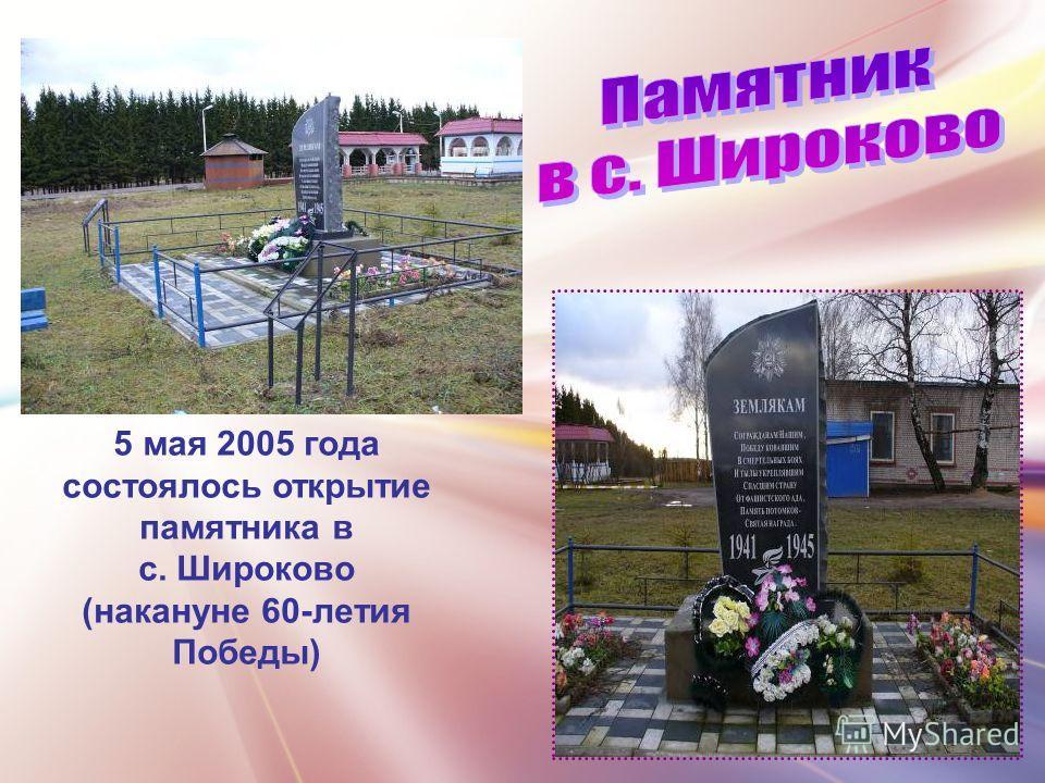 5 мая 2005 года состоялось открытие памятника в с. Широково (накануне 60-летия Победы)