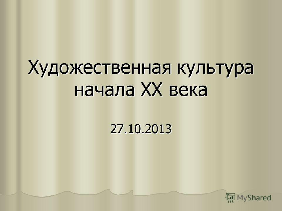 Художественная культура начала ХХ века 27.10.2013