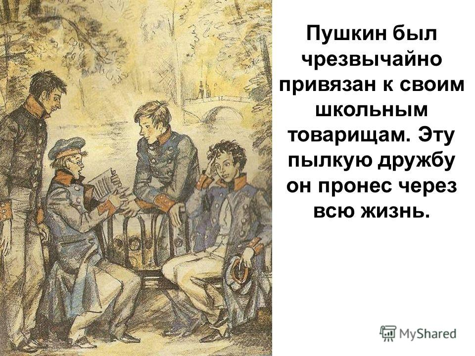 Пушкин был чрезвычайно привязан к своим школьным товарищам. Эту пылкую дружбу он пронес через всю жизнь.