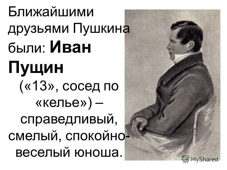 Ближайшими друзьями Пушкина были: Иван Пущин («13», сосед по «келье») – справедливый, смелый, спокойно- веселый юноша.