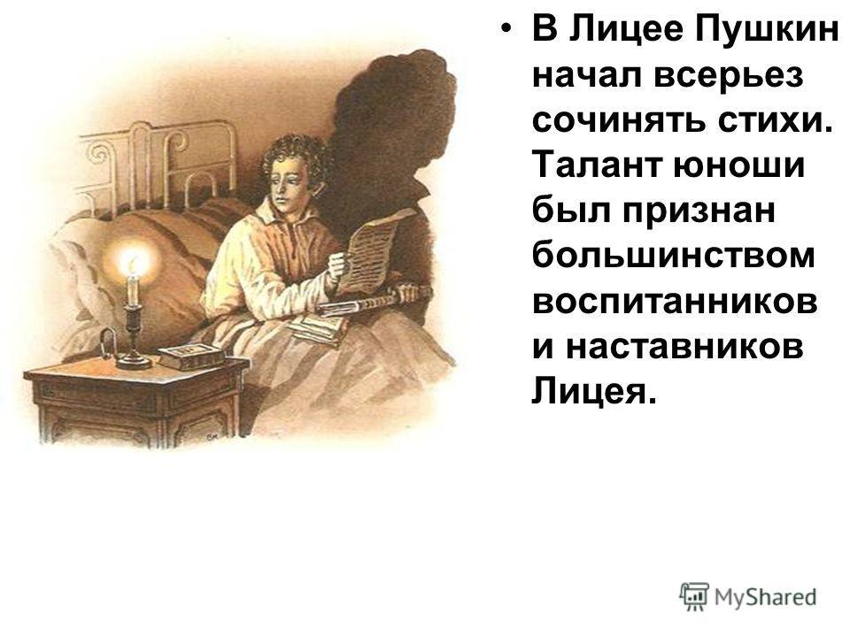 В Лицее Пушкин начал всерьез сочинять стихи. Талант юноши был признан большинством воспитанников и наставников Лицея.