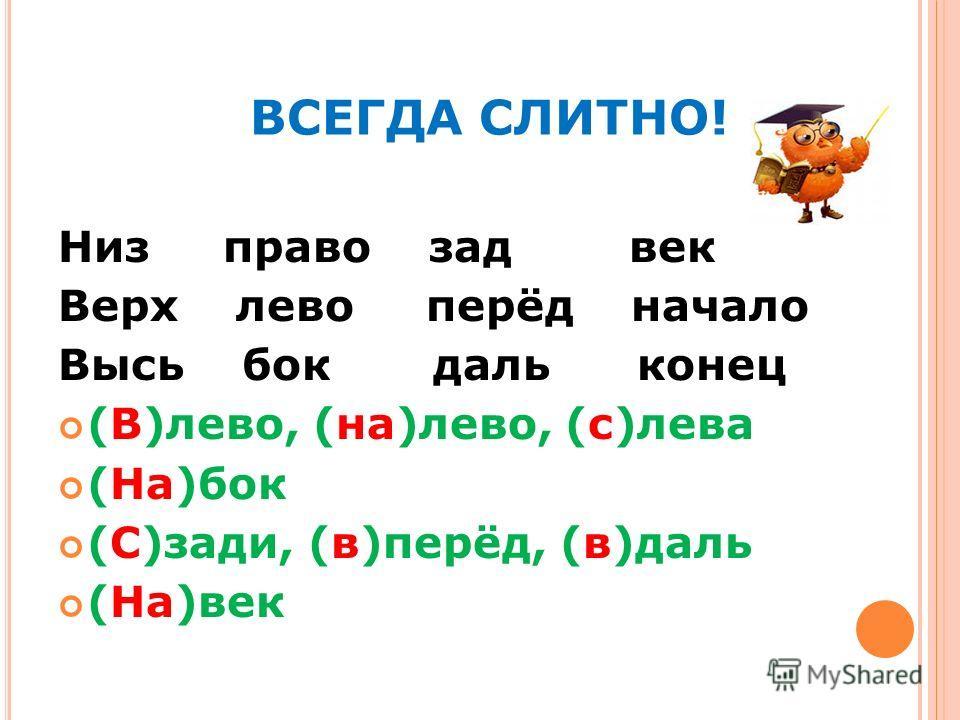 ВСЕГДА СЛИТНО! Низ право зад век Верх лево перёд начало Высь бок даль конец (В)лево, (на)лево, (с)лева (На)бок (С)зади, (в)перёд, (в)даль (На)век