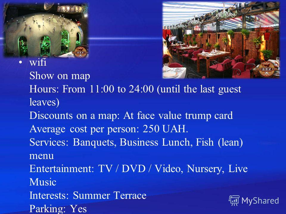 wifi Show on map Hours: From 11:00 to 24:00 (until the last guest leaves) Discounts on a map: At face value trump card Average cost per person: 250 UAH. Services: Banquets, Business Lunch, Fish (lean) menu Entertainment: TV / DVD / Video, Nursery, Li