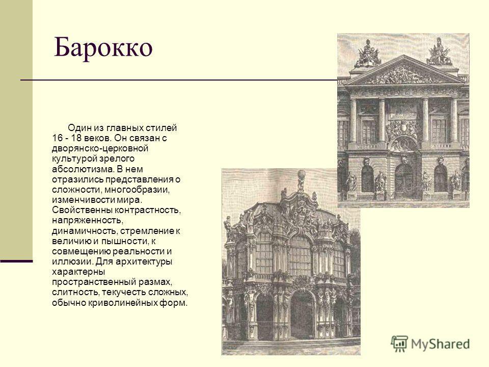 Барокко Один из главных стилей 16 - 18 веков. Он связан с дворянско-церковной культурой зрелого абсолютизма. В нем отразились представления о сложности, многообразии, изменчивости мира. Свойственны контрастность, напряженность, динамичность, стремлен