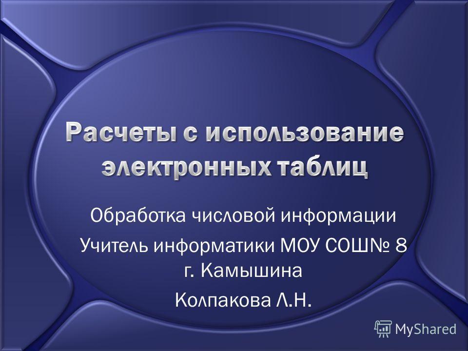 Обработка числовой информации Учитель информатики МОУ СОШ 8 г. Камышина Колпакова Л.Н.