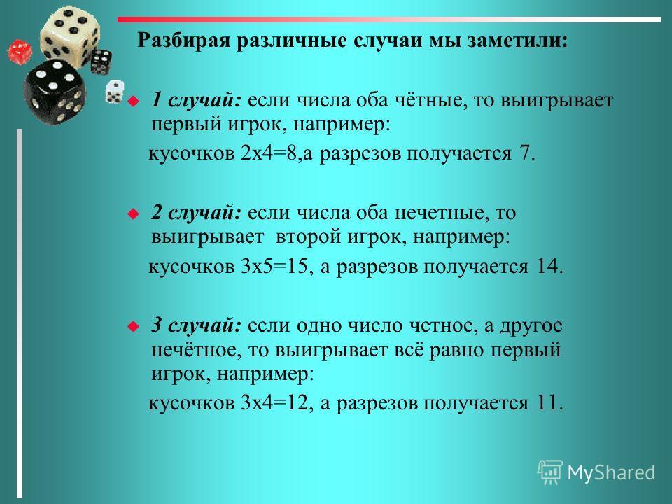 Разбирая различные случаи мы заметили: u 1 случай: если числа оба чётные, то выигрывает первый игрок, например: кусочков 2х4=8,а разрезов получается 7. u 2 случай: если числа оба нечетные, то выигрывает второй игрок, например: кусочков 3х5=15, а разр