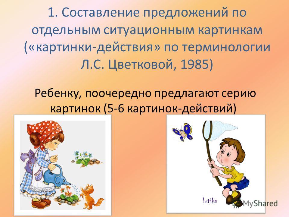 1. Составление предложений по отдельным ситуационным картинкам («картинки-действия» по терминологии Л.С. Цветковой, 1985) Ребенку, поочередно предлагают серию картинок (5-6 картинок-действий)