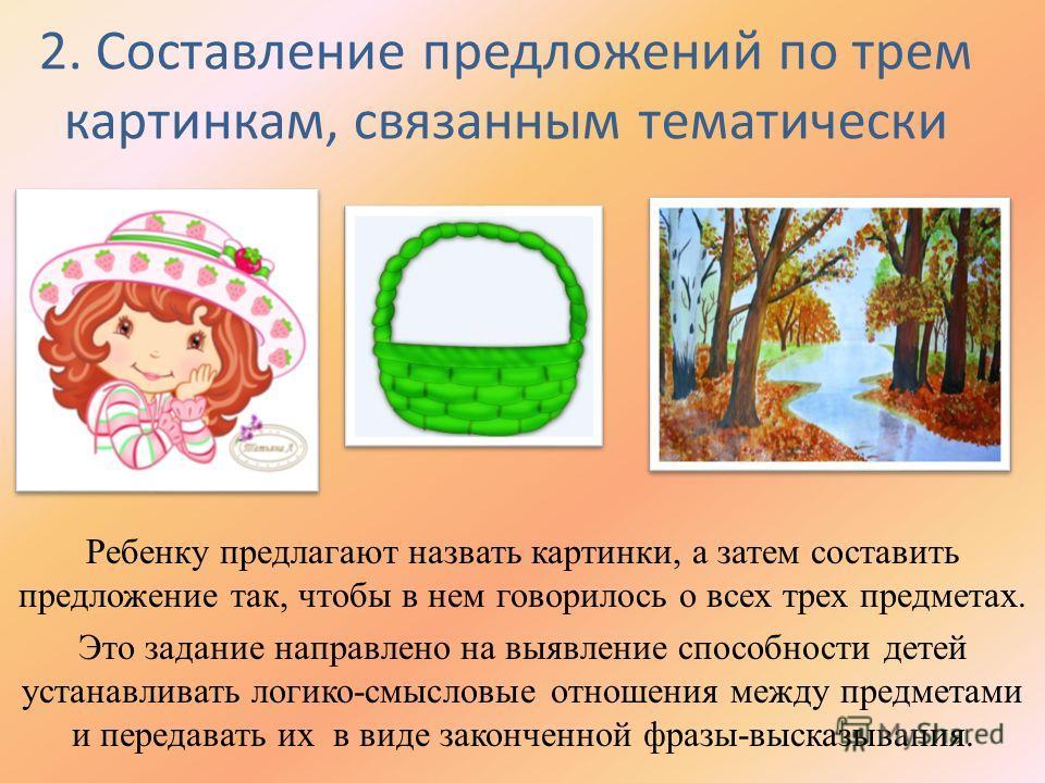 2. Составление предложений по трем картинкам, связанным тематически Ребенку предлагают назвать картинки, а затем составить предложение так, чтобы в нем говорилось о всех трех предметах. Это задание направлено на выявление способности детей устанавлив