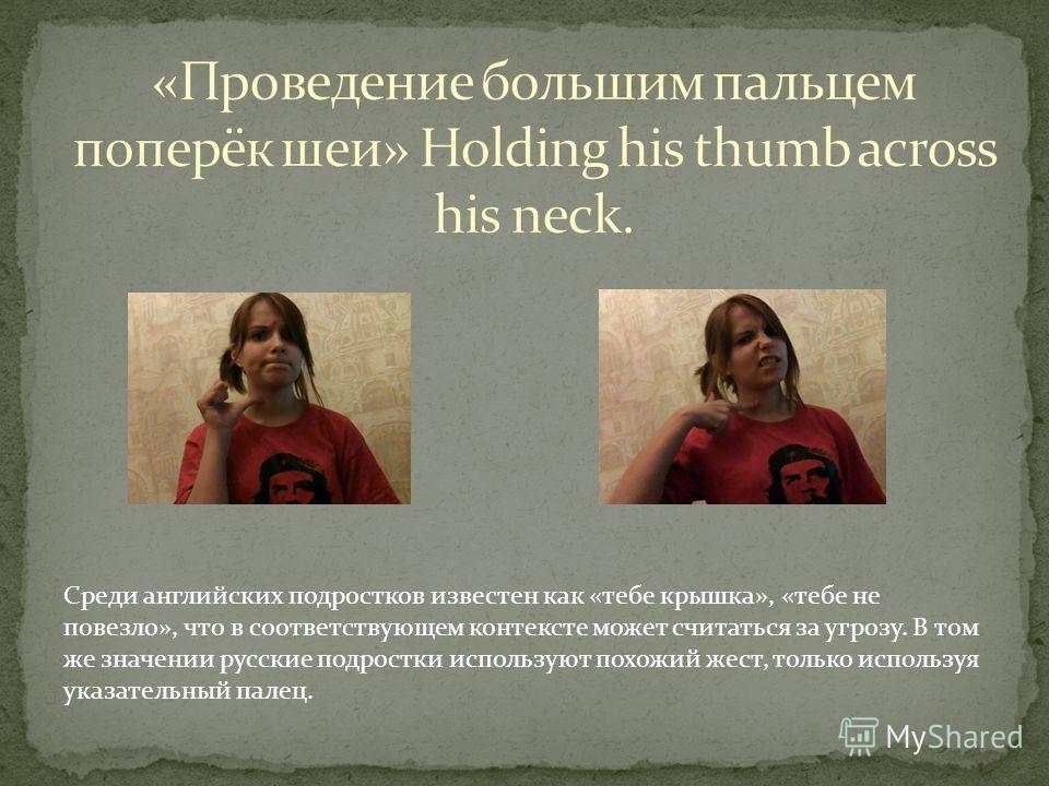 Англичанами используется в значении «довольно», «ты у меня уже здесь со своими проблемами, вопросами». При аналогичном значении используется и русскими, однако вместо лба палец находится на уровне шеи.