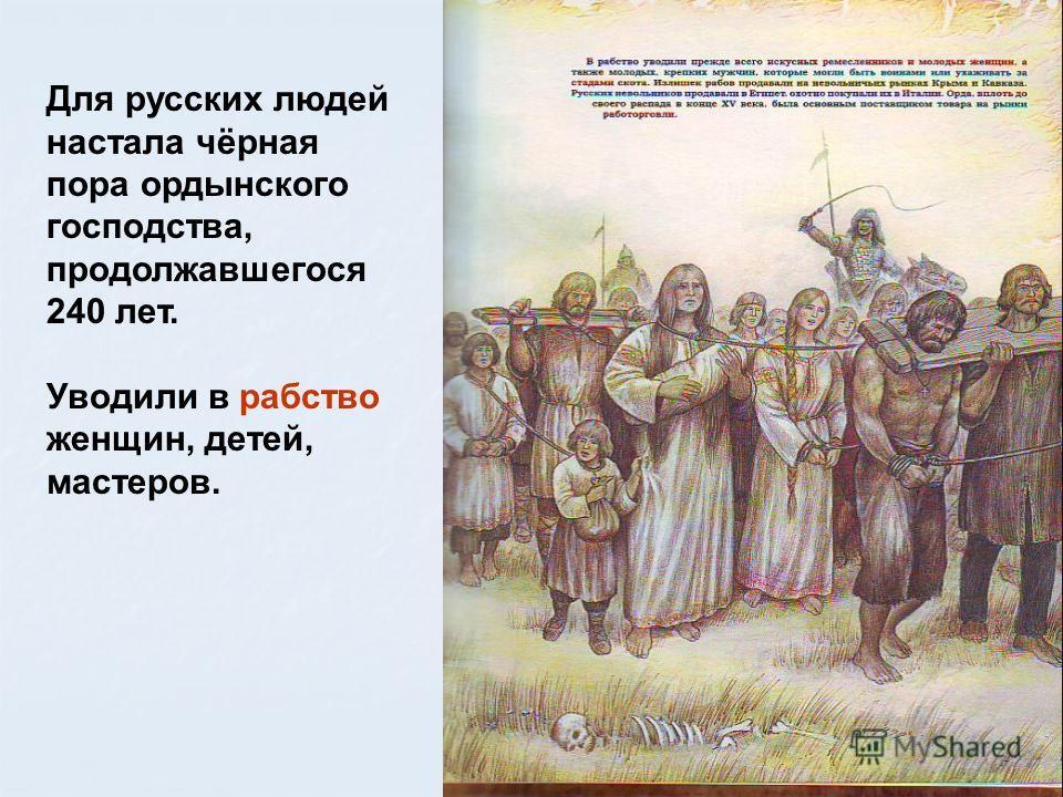 Для русских людей настала чёрная пора ордынского господства, продолжавшегося 240 лет. Уводили в рабство женщин, детей, мастеров.