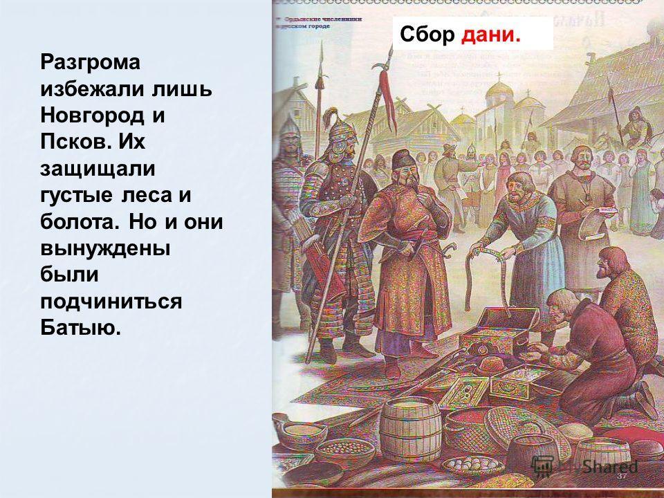 Сбор дани. Разгрома избежали лишь Новгород и Псков. Их защищали густые леса и болота. Но и они вынуждены были подчиниться Батыю.