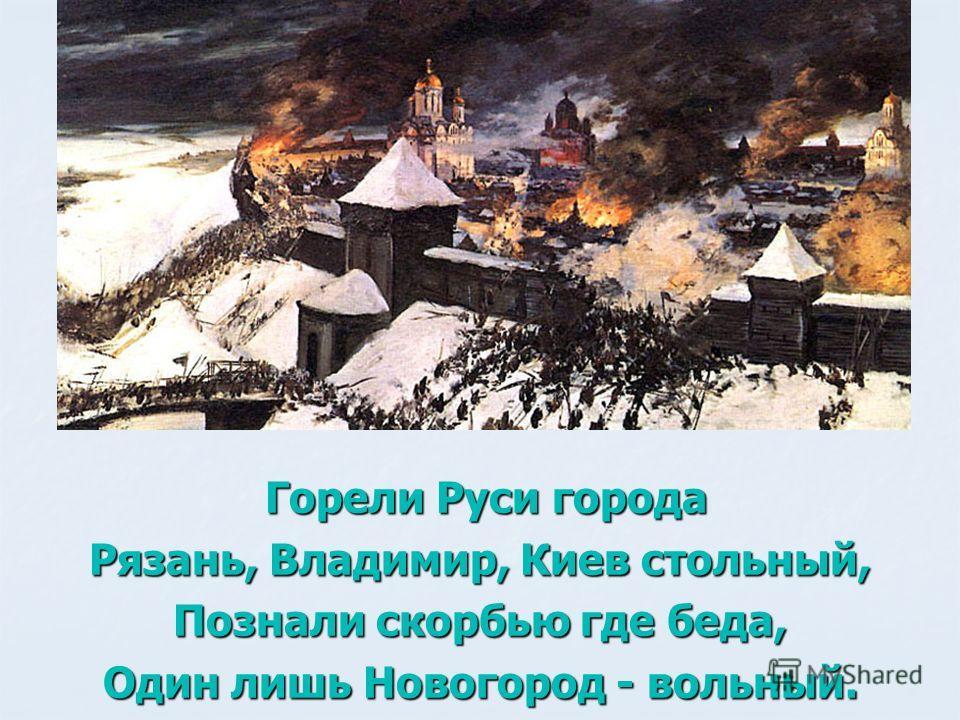 Горели Руси города Рязань, Владимир, Киев стольный, Познали скорбью где беда, Один лишь Новогород - вольный.