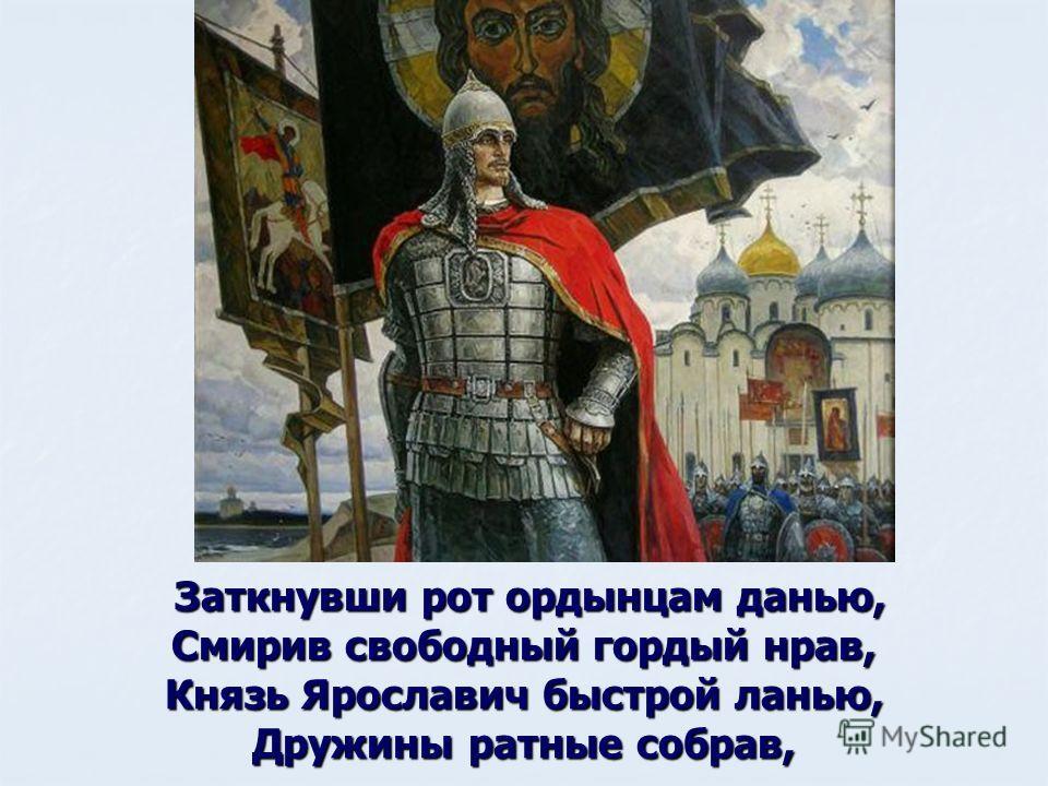 Заткнувши рот ордынцам данью, Заткнувши рот ордынцам данью, Смирив свободный гордый нрав, Князь Ярославич быстрой ланью, Дружины ратные собрав,