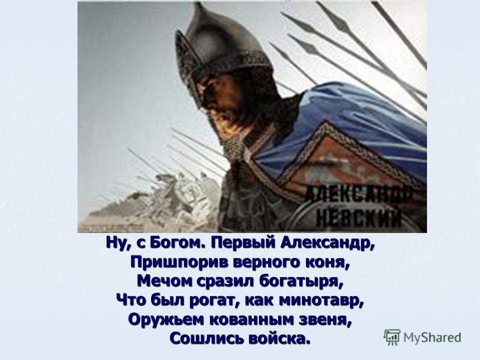Ну, с Богом. Первый Александр, Пришпорив верного коня, Мечом сразил богатыря, Что был рогат, как минотавр, Оружьем кованным звеня, Сошлись войска.