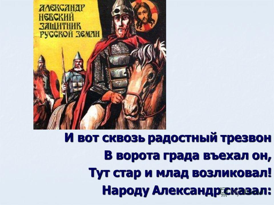 И вот сквозь радостный трезвон В ворота града въехал он, Тут стар и млад возликовал! Народу Александр сказал: