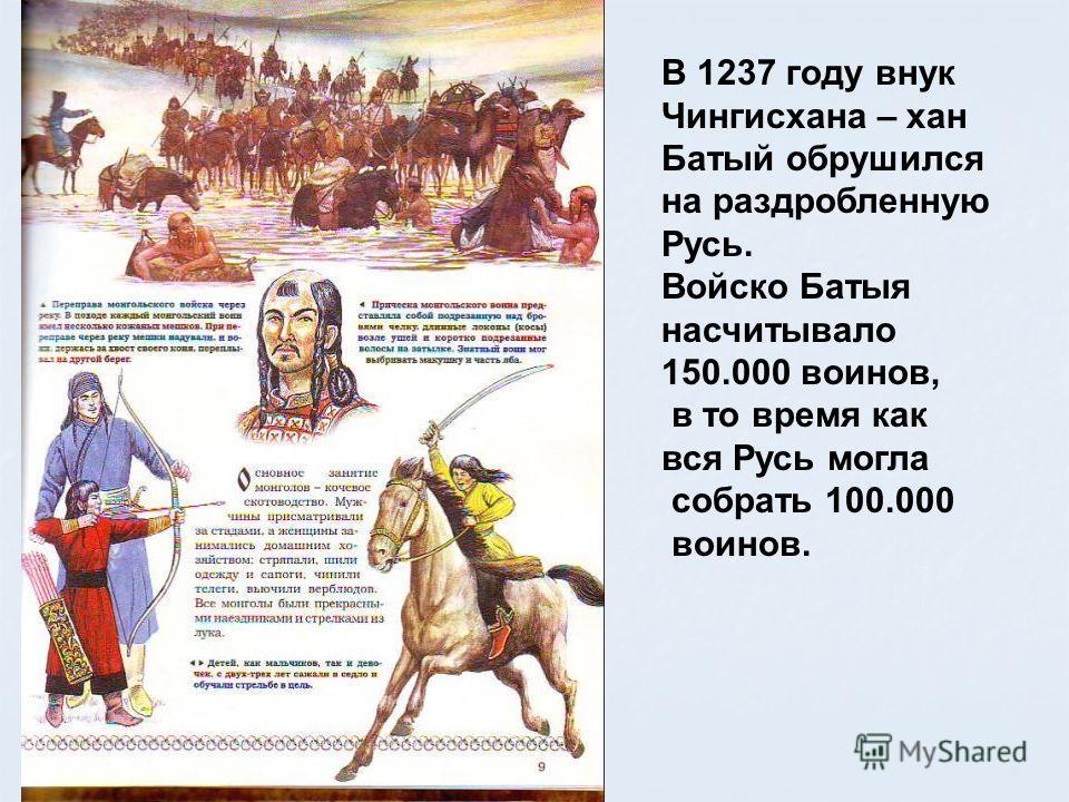 В 1237 году внук Чингисхана – хан Батый обрушился на раздробленную Русь. Войско Батыя насчитывало 150.000 воинов, в то время как вся Русь могла собрать 100.000 воинов.