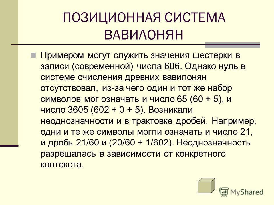 ПОЗИЦИОННАЯ СИСТЕМА ВАВИЛОНЯН Примером могут служить значения шестерки в записи (современной) числа 606. Однако нуль в системе счисления древних вавилонян отсутствовал, из-за чего один и тот же набор символов мог означать и число 65 (60 + 5), и число