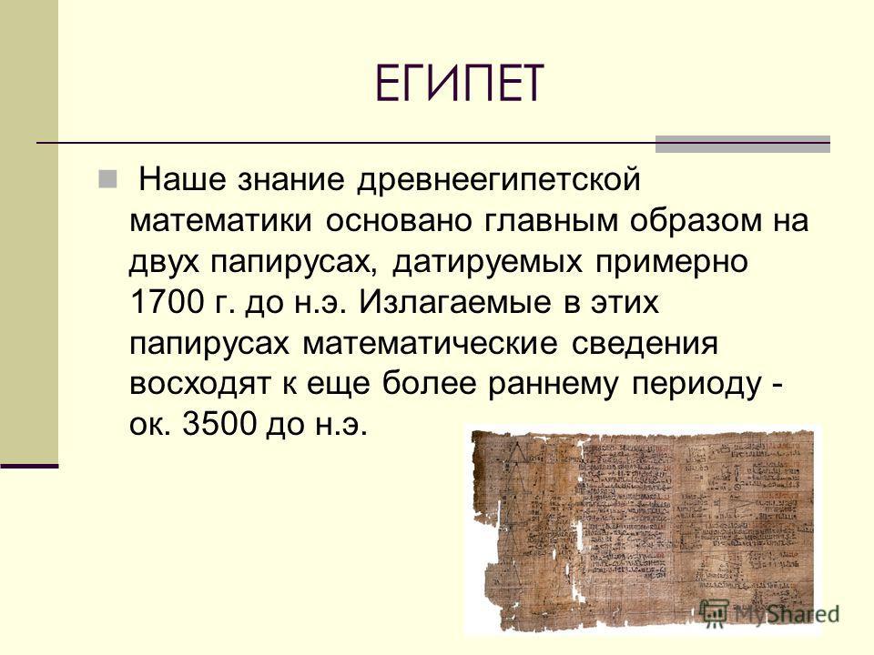 ЕГИПЕТ Наше знание древнеегипетской математики основано главным образом на двух папирусах, датируемых примерно 1700 г. до н.э. Излагаемые в этих папирусах математические сведения восходят к еще более раннему периоду - ок. 3500 до н.э.