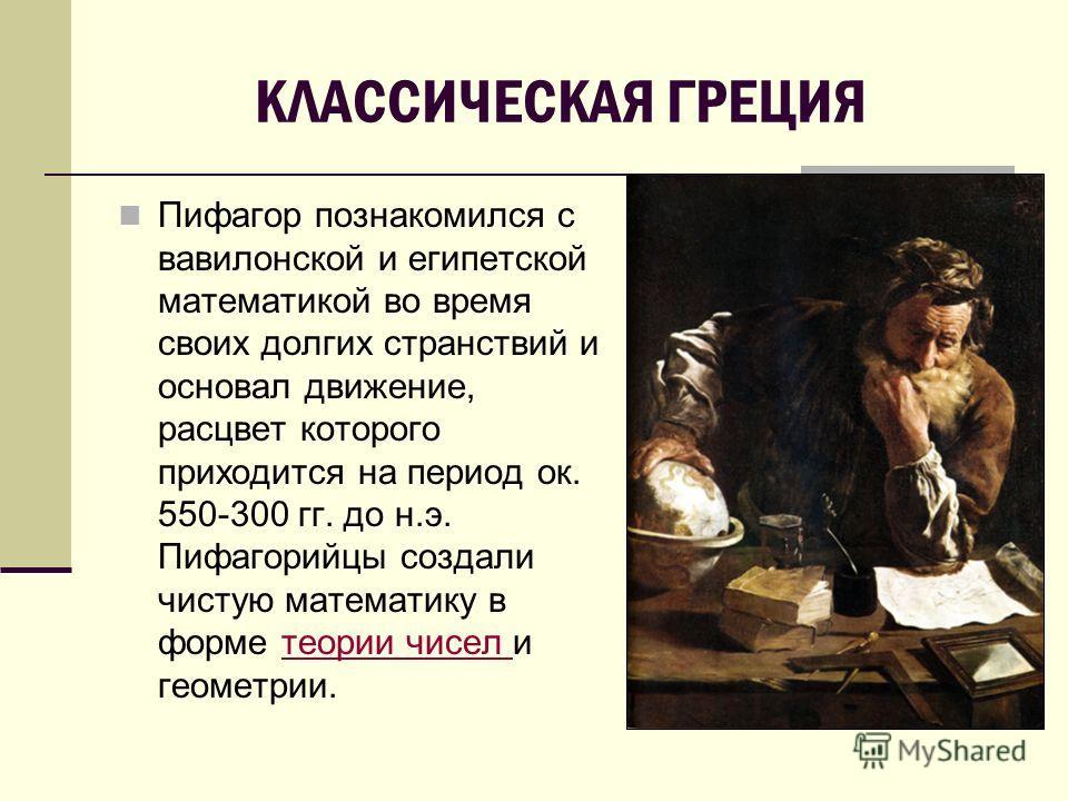 КЛАССИЧЕСКАЯ ГРЕЦИЯ Пифагор познакомился с вавилонской и египетской математикой во время своих долгих странствий и основал движение, расцвет которого приходится на период ок. 550-300 гг. до н.э. Пифагорийцы создали чистую математику в форме теории чи