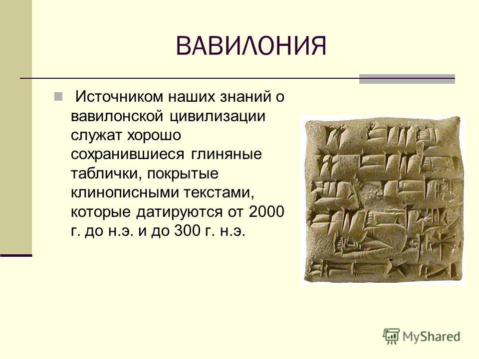 ВАВИЛОНИЯ Источником наших знаний о вавилонской цивилизации служат хорошо сохранившиеся глиняные таблички, покрытые клинописными текстами, которые датируются от 2000 г. до н.э. и до 300 г. н.э.