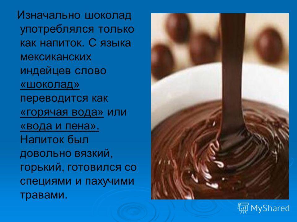 Изначально шоколад употреблялся только как напиток. С языка мексиканских индейцев слово «шоколад» переводится как «горячая вода» или «вода и пена». Напиток был довольно вязкий, горький, готовился со специями и пахучими травами.